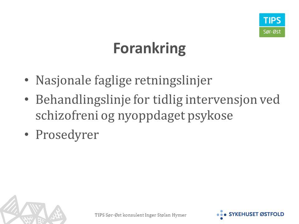TIPS Sør-Øst konsulent Inger Stølan Hymer Forankring • Nasjonale faglige retningslinjer • Behandlingslinje for tidlig intervensjon ved schizofreni og nyoppdaget psykose • Prosedyrer