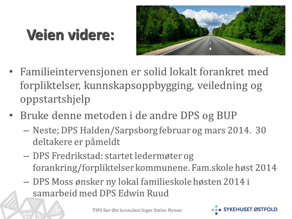 TIPS Sør-Øst konsulent Inger Stølan Hymer Veien videre: • Familieintervensjonen er solid lokalt forankret med forpliktelser, kunnskapsoppbygging, veiledning og oppstartshjelp • Bruke denne metoden i de andre DPS og BUP – Neste; DPS Halden/Sarpsborg februar og mars 2014.