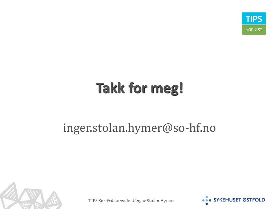 TIPS Sør-Øst konsulent Inger Stølan Hymer Takk for meg! inger.stolan.hymer@so-hf.no