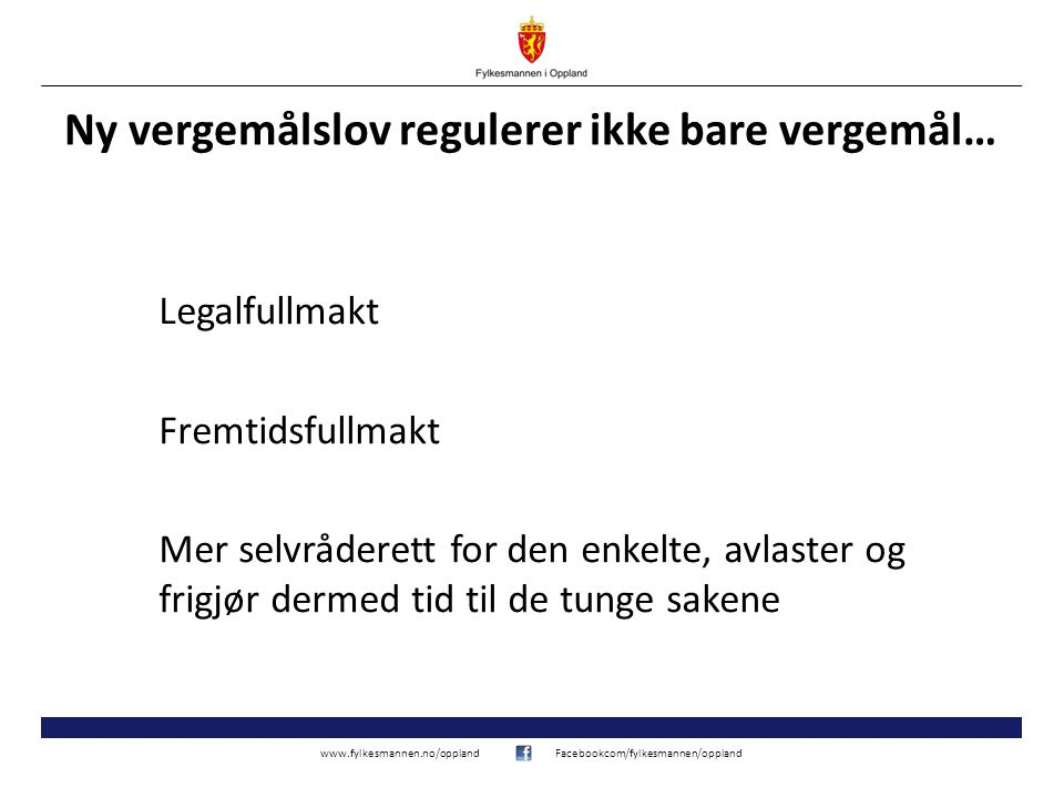 www.fylkesmannen.no/opplandFacebookcom/fylkesmannen/oppland Ny vergemålslov regulerer ikke bare vergemål… Legalfullmakt Fremtidsfullmakt Mer selvråder