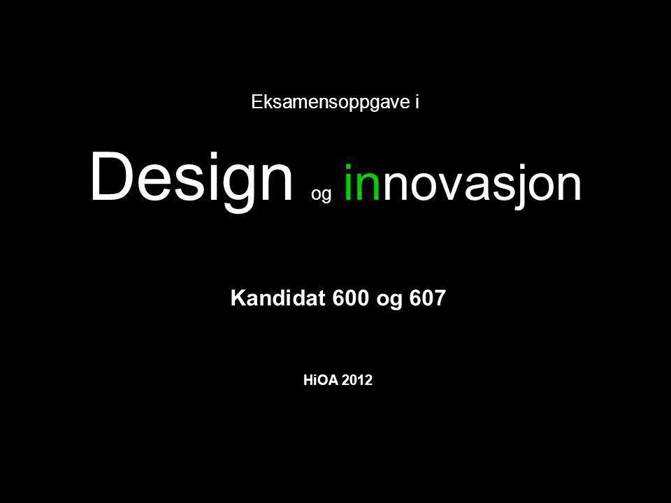 Eksamensoppgave i Design og innovasjon Kandidat 600 og 607 HiOA 2012