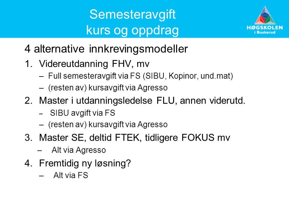 Semesteravgift kurs og oppdrag 4 alternative innkrevingsmodeller 1.Videreutdanning FHV, mv –Full semesteravgift via FS (SIBU, Kopinor, und.mat) –(resten av) kursavgift via Agresso 2.Master i utdanningsledelse FLU, annen viderutd.