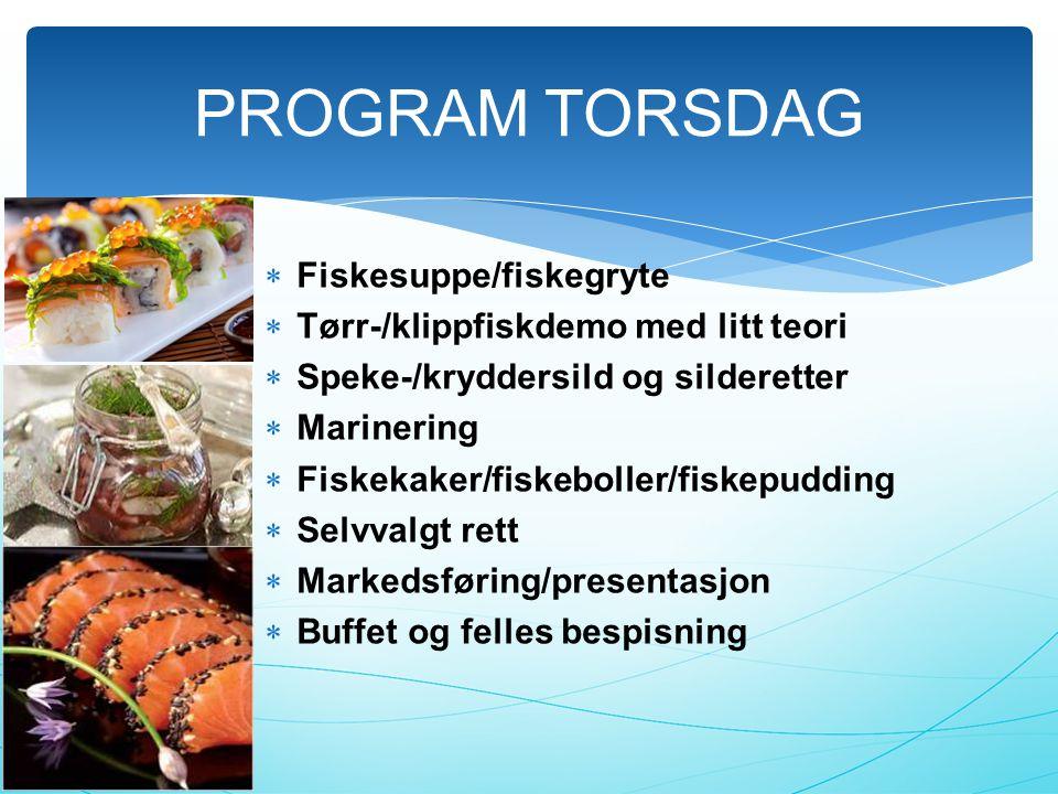  Fiskesuppe/fiskegryte  Tørr-/klippfiskdemo med litt teori  Speke-/kryddersild og silderetter  Marinering  Fiskekaker/fiskeboller/fiskepudding  Selvvalgt rett  Markedsføring/presentasjon  Buffet og felles bespisning PROGRAM TORSDAG