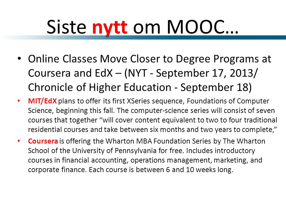 Siste nytt om MOOC… • Online Classes Move Closer to Degree Programs at Coursera and EdX – (NYT - September 17, 2013/ Chronicle of Higher Education - September 18) • MIT/EdX plans to offer its first XSeries sequence, Foundations of Computer Science, beginning this fall.