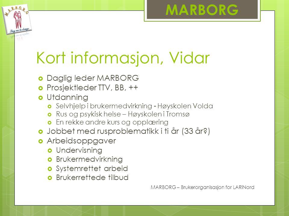 MARBORG Kort informasjon, Vidar  Daglig leder MARBORG  Prosjektleder TTV, BB, ++  Utdanning  Selvhjelp i brukermedvirkning - Høyskolen Volda  Rus og psykisk helse – Høyskolen i Tromsø  En rekke andre kurs og opplæring  Jobbet med rusproblematikk i ti år (33 år?)  Arbeidsoppgaver  Undervisning  Brukermedvirkning  Systemrettet arbeid  Brukerrettede tilbud MARBORG – Brukerorganisasjon for LARiNord