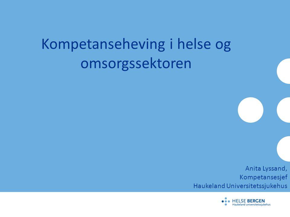 Kompetanseheving i helse og omsorgssektoren Anita Lyssand, Kompetansesjef Haukeland Universitetssjukehus