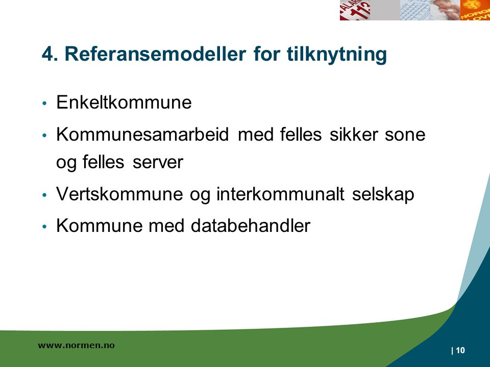 www.normen.no | 10 4. Referansemodeller for tilknytning • Enkeltkommune • Kommunesamarbeid med felles sikker sone og felles server • Vertskommune og i