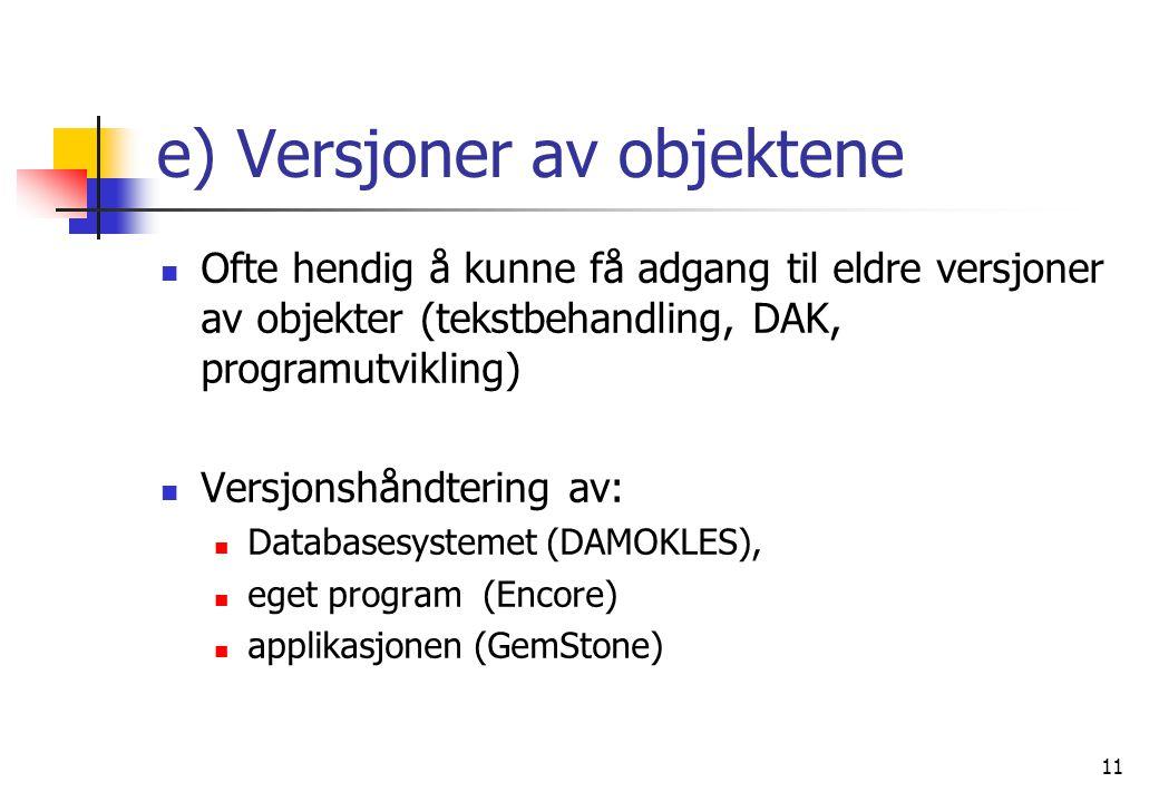 11 e) Versjoner av objektene  Ofte hendig å kunne få adgang til eldre versjoner av objekter (tekstbehandling, DAK, programutvikling)  Versjonshåndtering av:  Databasesystemet (DAMOKLES),  eget program (Encore)  applikasjonen (GemStone)