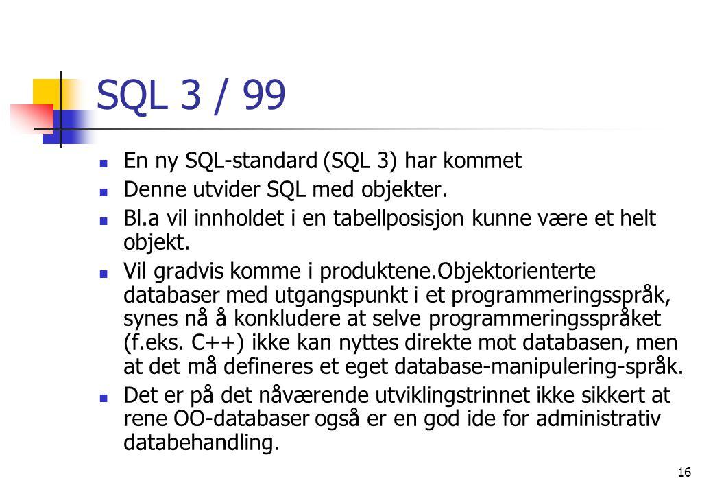 16 SQL 3 / 99  En ny SQL-standard (SQL 3) har kommet  Denne utvider SQL med objekter.  Bl.a vil innholdet i en tabellposisjon kunne være et helt ob