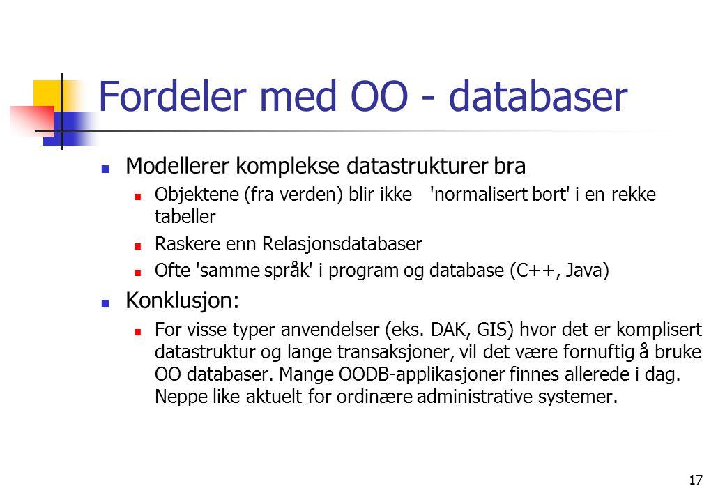 17 Fordeler med OO - databaser  Modellerer komplekse datastrukturer bra  Objektene (fra verden) blir ikke normalisert bort i en rekke tabeller  Raskere enn Relasjonsdatabaser  Ofte samme språk i program og database (C++, Java)  Konklusjon:  For visse typer anvendelser (eks.