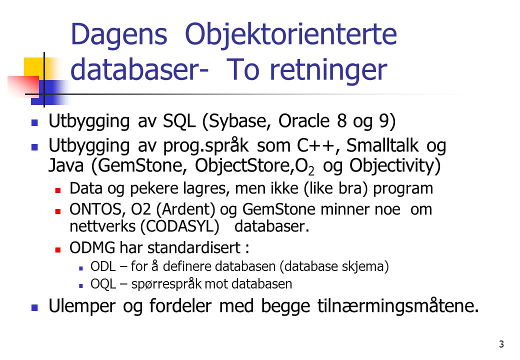 3 Dagens Objektorienterte databaser- To retninger  Utbygging av SQL (Sybase, Oracle 8 og 9)  Utbygging av prog.språk som C++, Smalltalk og Java (GemStone, ObjectStore,O 2 og Objectivity)  Data og pekere lagres, men ikke (like bra) program  ONTOS, O2 (Ardent) og GemStone minner noe om nettverks (CODASYL) databaser.