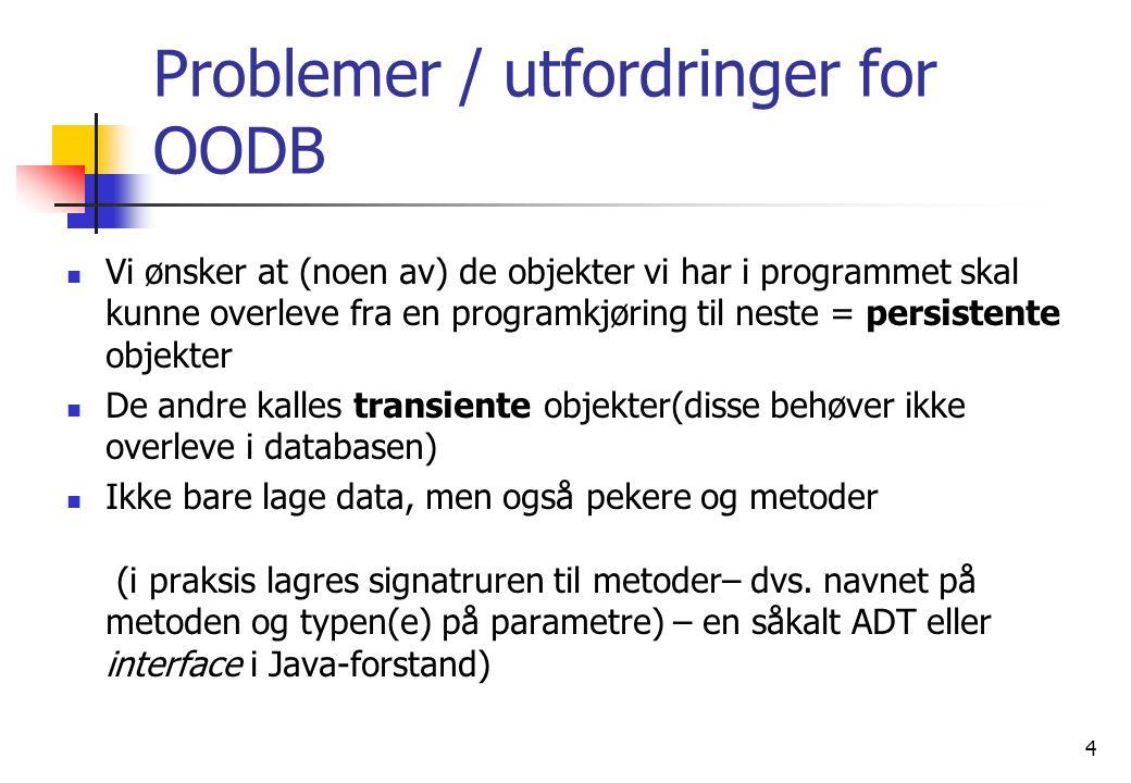 4 Problemer / utfordringer for OODB  Vi ønsker at (noen av) de objekter vi har i programmet skal kunne overleve fra en programkjøring til neste = persistente objekter  De andre kalles transiente objekter(disse behøver ikke overleve i databasen)  Ikke bare lage data, men også pekere og metoder (i praksis lagres signatruren til metoder– dvs.