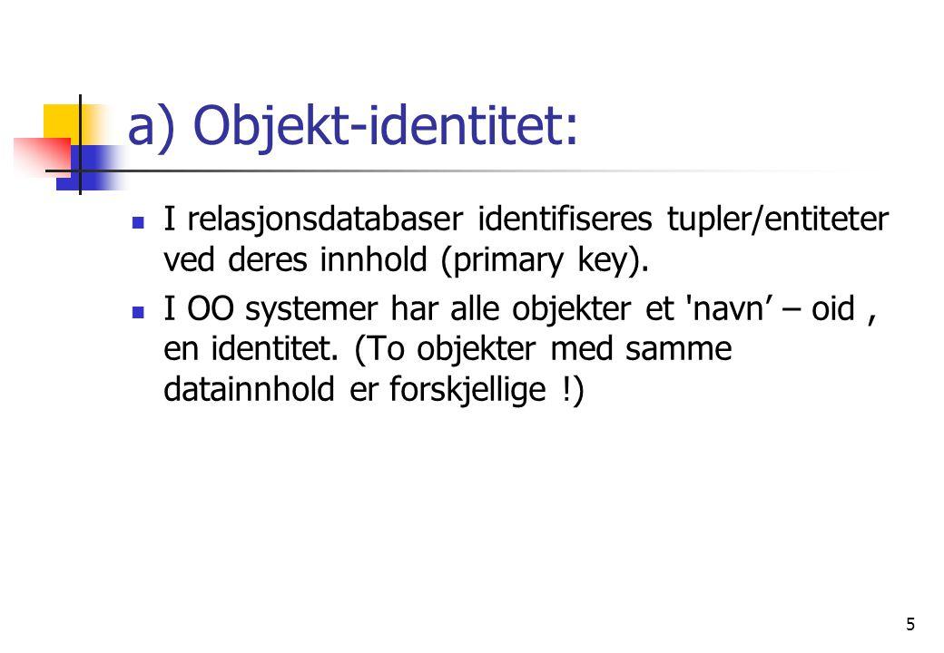 5 a) Objekt-identitet:  I relasjonsdatabaser identifiseres tupler/entiteter ved deres innhold (primary key).
