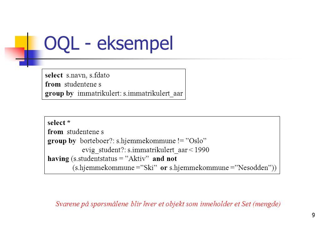 9 OQL - eksempel select s.navn, s.fdato from studentene s group by immatrikulert: s.immatrikulert_aar select * from studentene s group by borteboer : s.hjemmekommune != Oslo evig_student : s.immatrikulert_aar < 1990 having (s.studentstatus = Aktiv and not (s.hjemmekommune = Ski or s.hjemmekommune = Nesodden )) Svarene på spørsmålene blir hver et objekt som inneholder et Set (mengde)