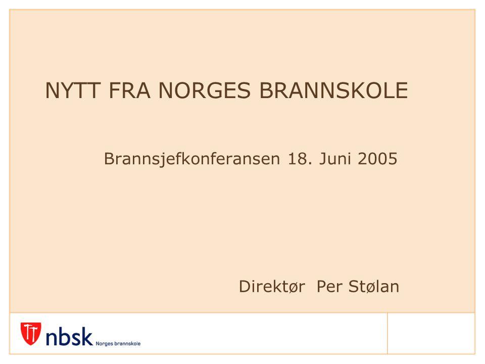 Direktør Per Stølan NYTT FRA NORGES BRANNSKOLE Brannsjefkonferansen 18. Juni 2005