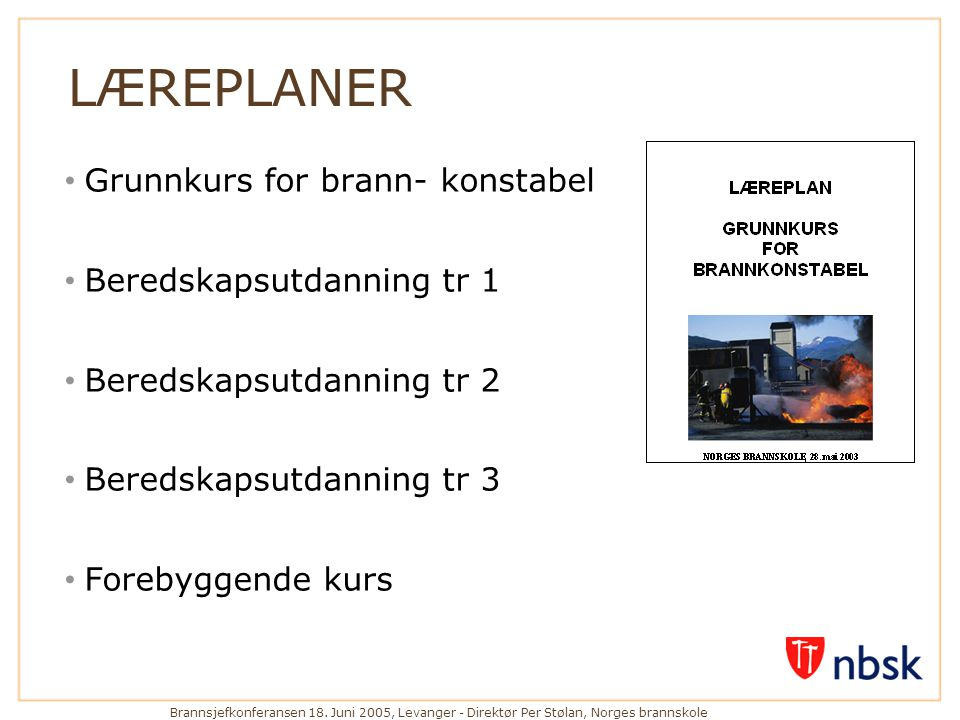 Brannsjefkonferansen 18. Juni 2005, Levanger - Direktør Per Stølan, Norges brannskole LÆREPLANER • Grunnkurs for brann- konstabel • Beredskapsutdannin