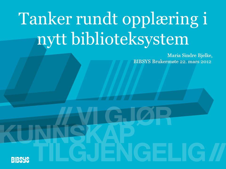 Tanker rundt opplæring i nytt biblioteksystem Maria Sindre Bjelke, BIBSYS Brukermøte 22. mars 2012