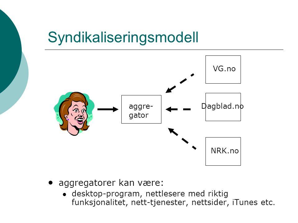 Syndikaliseringsmodell • aggregatorer kan være:  desktop-program, nettlesere med riktig funksjonalitet, nett-tjenester, nettsider, iTunes etc. VG.no