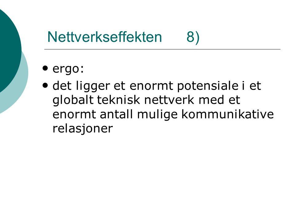 Nettverkseffekten 8) • ergo: • det ligger et enormt potensiale i et globalt teknisk nettverk med et enormt antall mulige kommunikative relasjoner