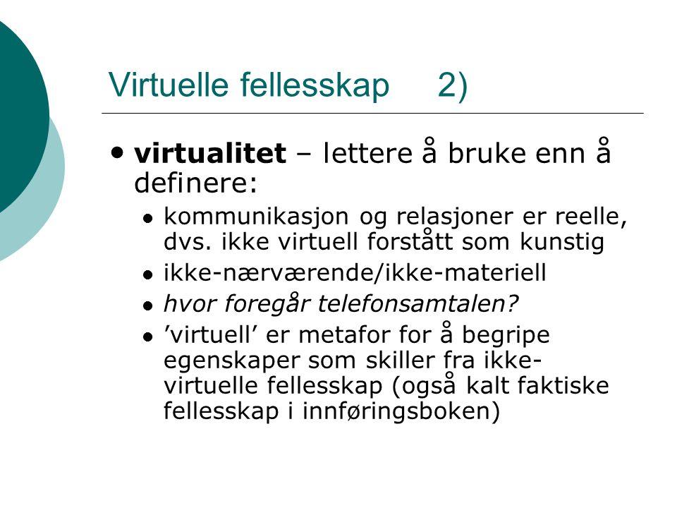 Virtuelle fellesskap 2) • virtualitet – lettere å bruke enn å definere:  kommunikasjon og relasjoner er reelle, dvs. ikke virtuell forstått som kunst