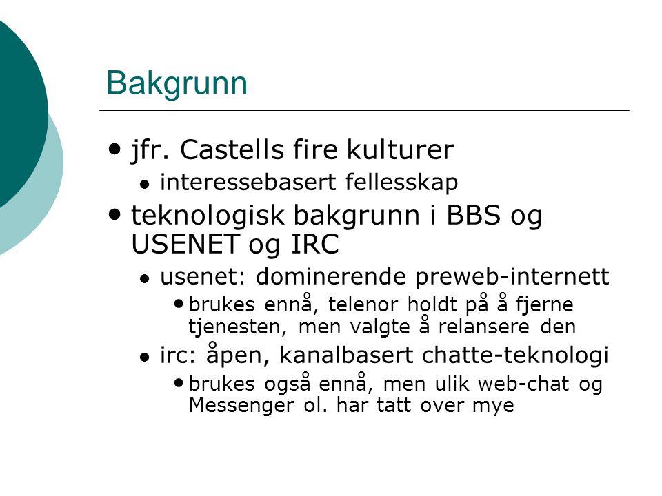 Bakgrunn • jfr. Castells fire kulturer  interessebasert fellesskap • teknologisk bakgrunn i BBS og USENET og IRC  usenet: dominerende preweb-interne