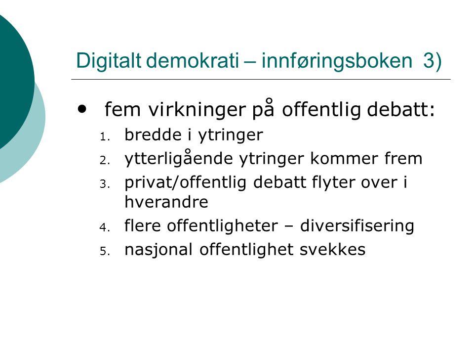 Digitalt demokrati – innføringsboken 3) • fem virkninger på offentlig debatt: 1. bredde i ytringer 2. ytterligående ytringer kommer frem 3. privat/off
