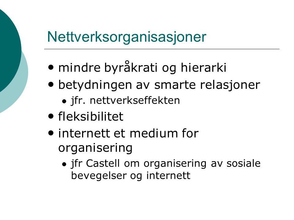Nettverksorganisasjoner • mindre byråkrati og hierarki • betydningen av smarte relasjoner  jfr. nettverkseffekten • fleksibilitet • internett et medi