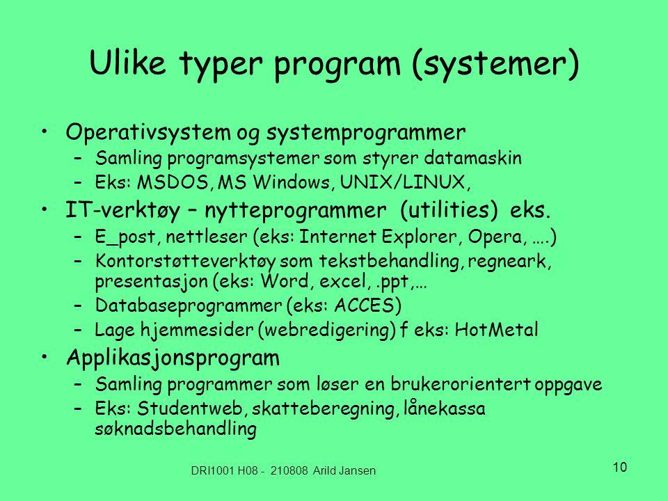 DRI1001 H08 - 210808 Arild Jansen 10 Ulike typer program (systemer) •Operativsystem og systemprogrammer –Samling programsystemer som styrer datamaskin –Eks: MSDOS, MS Windows, UNIX/LINUX, •IT-verktøy – nytteprogrammer (utilities) eks.