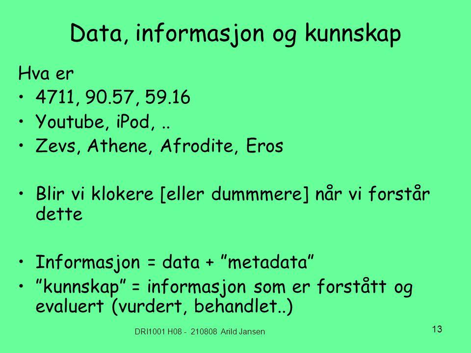 DRI1001 H08 - 210808 Arild Jansen 13 Data, informasjon og kunnskap Hva er •4711, 90.57, 59.16 •Youtube, iPod,..