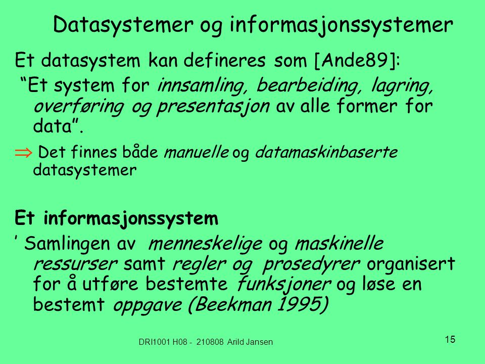 DRI1001 H08 - 210808 Arild Jansen 15 Datasystemer og informasjonssystemer Et datasystem kan defineres som [Ande89]: Et system for innsamling, bearbeiding, lagring, overføring og presentasjon av alle former for data .
