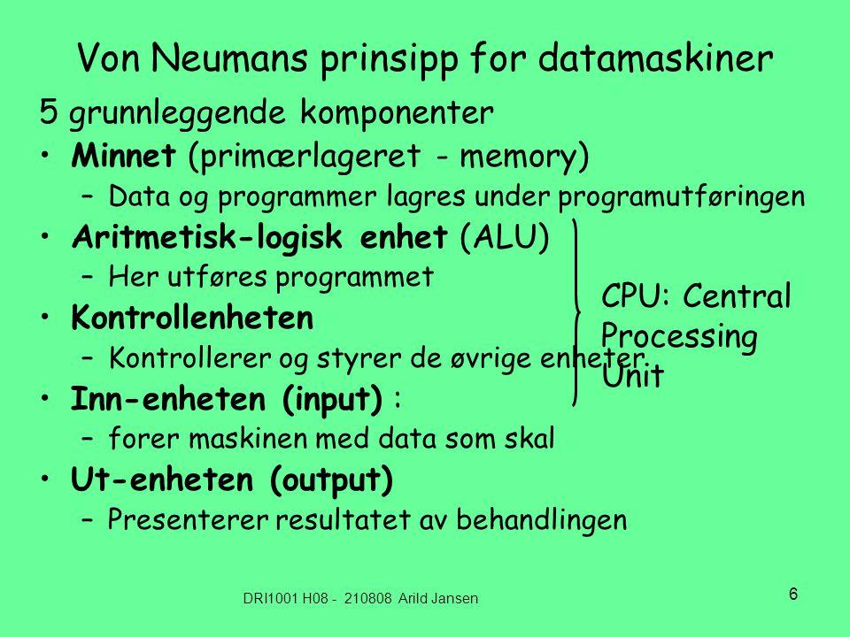 DRI1001 H08 - 210808 Arild Jansen 6 Von Neumans prinsipp for datamaskiner 5 grunnleggende komponenter •Minnet (primærlageret - memory) –Data og programmer lagres under programutføringen •Aritmetisk-logisk enhet (ALU) –Her utføres programmet •Kontrollenheten –Kontrollerer og styrer de øvrige enheter •Inn-enheten (input) : –forer maskinen med data som skal •Ut-enheten (output) –Presenterer resultatet av behandlingen CPU: Central Processing Unit