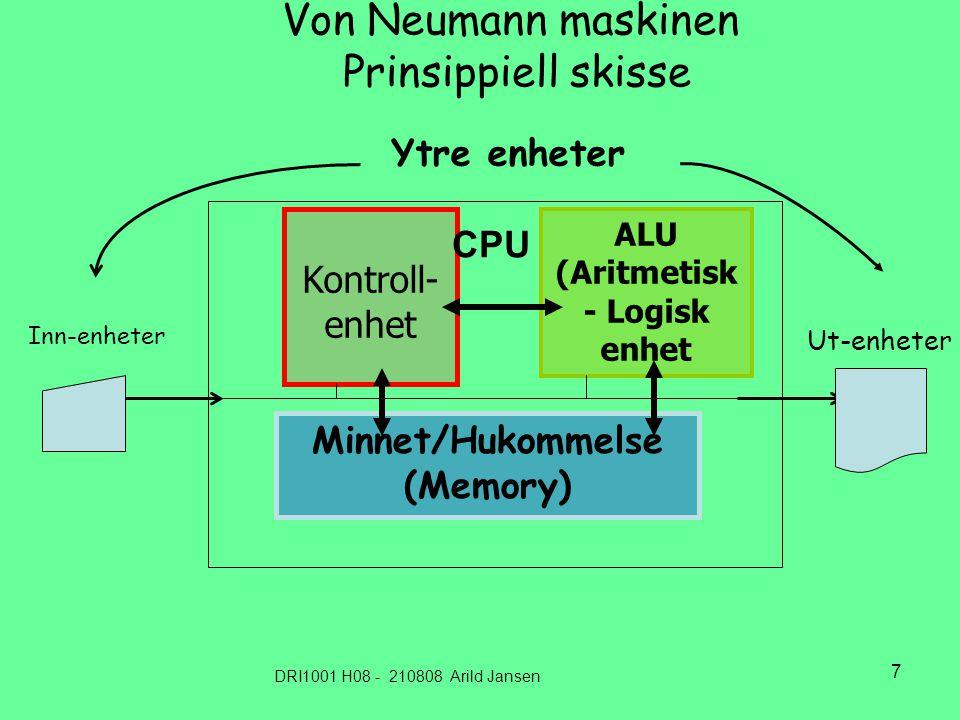 DRI1001 H08 - 210808 Arild Jansen 7 Von Neumann maskinen Prinsippiell skisse ALU (Aritmetisk - Logisk enhet Minnet/Hukommelse (Memory) Kontroll- enhet Inn-enheter Ut-enheter Ytre enheter CPU