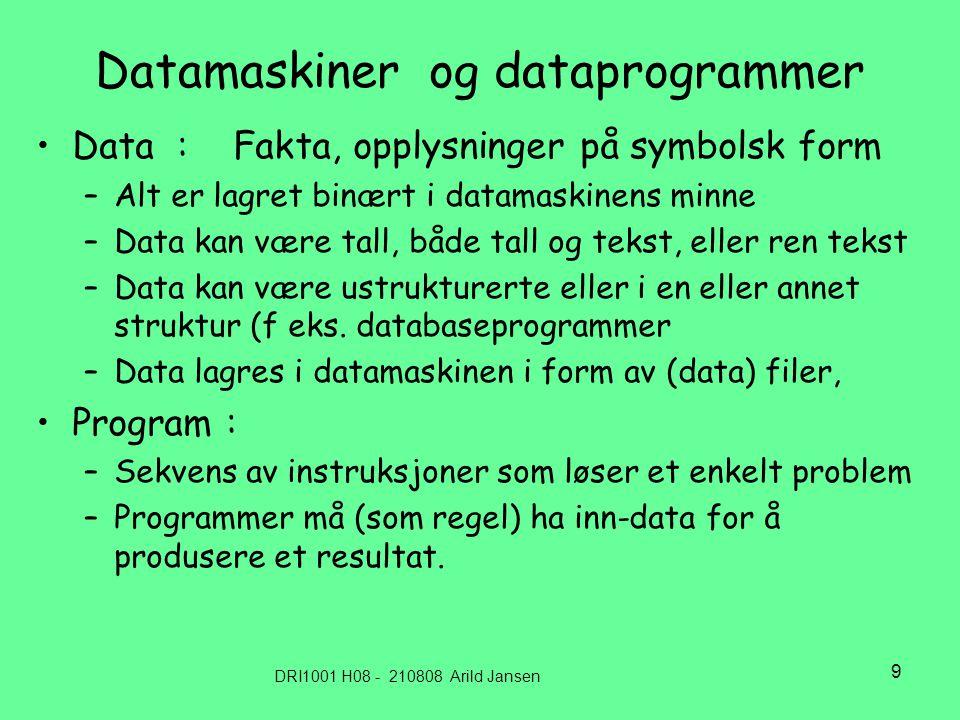 DRI1001 H08 - 210808 Arild Jansen 9 Datamaskiner og dataprogrammer •Data : Fakta, opplysninger på symbolsk form –Alt er lagret binært i datamaskinens minne –Data kan være tall, både tall og tekst, eller ren tekst –Data kan være ustrukturerte eller i en eller annet struktur (f eks.