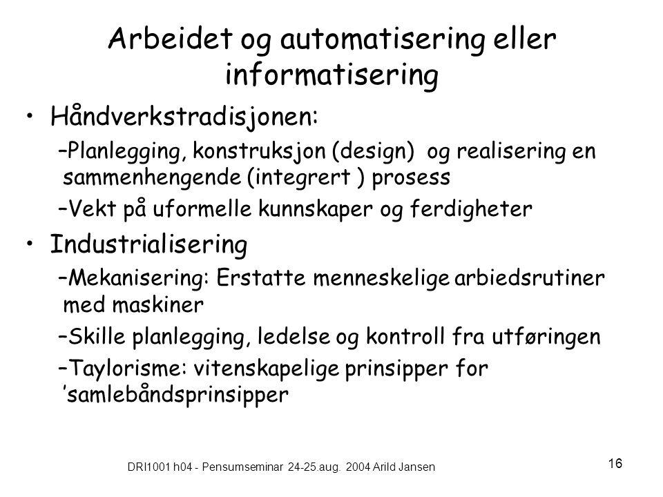 DRI1001 h04 - Pensumseminar 24-25.aug. 2004 Arild Jansen 16 Arbeidet og automatisering eller informatisering •Håndverkstradisjonen: –Planlegging, kons