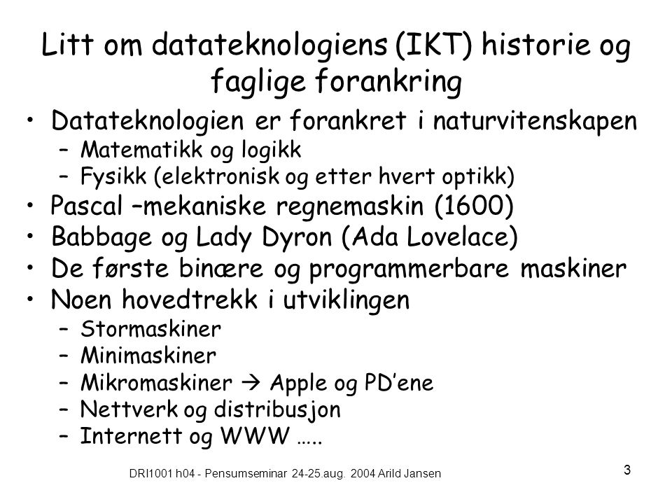 DRI1001 h04 - Pensumseminar 24-25.aug. 2004 Arild Jansen 3 Litt om datateknologiens (IKT) historie og faglige forankring •Datateknologien er forankret