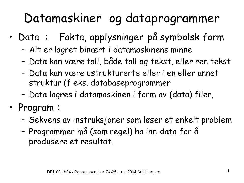 DRI1001 h04 - Pensumseminar 24-25.aug. 2004 Arild Jansen 9 Datamaskiner og dataprogrammer •Data : Fakta, opplysninger på symbolsk form –Alt er lagret