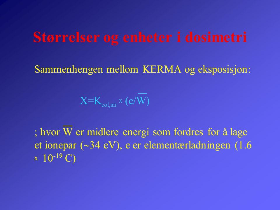 Størrelser og enheter i dosimetri Sammenhengen mellom KERMA og eksposisjon: X=K col,air x (e/W) ; hvor W er midlere energi som fordres for å lage et i