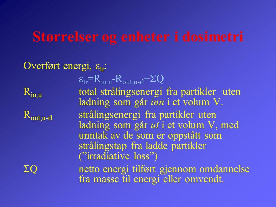 Størrelser og enheter i dosimetri Overført energi,  tr :  tr =R in,u -R out,u-rl +  Q R in,u total strålingsenergi fra partikler uten ladning som g