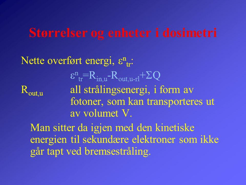 Størrelser og enheter i dosimetri Absorbert energi, 'energy impared'  :  =R in,u -R out,u +R in,c -R out,c +  Q R in,c strålingsenergi i form av kinetisk energi til ladde partiker inn i volumet R out,c strålingsenergi i form av kinetisk energi til ladde partiker ut i volumet