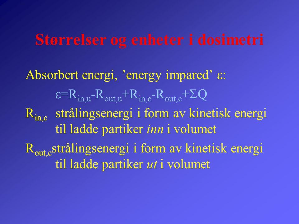 Størrelser og enheter i dosimetri Absorbert energi, 'energy impared'  :  =R in,u -R out,u +R in,c -R out,c +  Q R in,c strålingsenergi i form av ki
