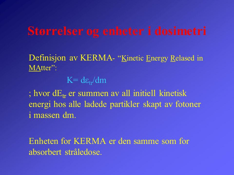 """Størrelser og enheter i dosimetri Definisjon av KERMA - """"Kinetic Energy Relased in MAtter"""": K= d  tr /dm ; hvor dE tr er summen av all initiell kinet"""