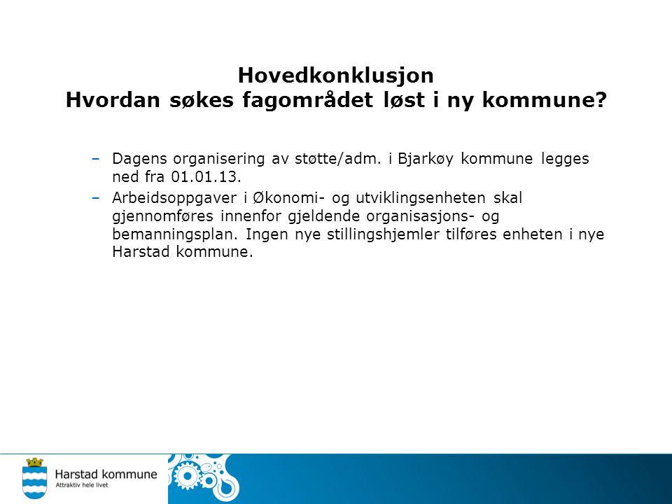 Hovedkonklusjon Hvordan søkes fagområdet løst i ny kommune? –Dagens organisering av støtte/adm. i Bjarkøy kommune legges ned fra 01.01.13. –Arbeidsopp