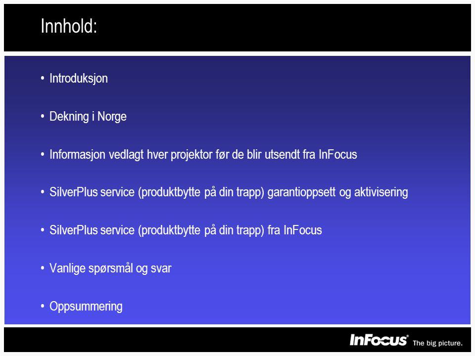 Innhold: •Introduksjon •Dekning i Norge •Informasjon vedlagt hver projektor før de blir utsendt fra InFocus •SilverPlus service (produktbytte på din trapp) garantioppsett og aktivisering •SilverPlus service (produktbytte på din trapp) fra InFocus •Vanlige spørsmål og svar •Oppsummering