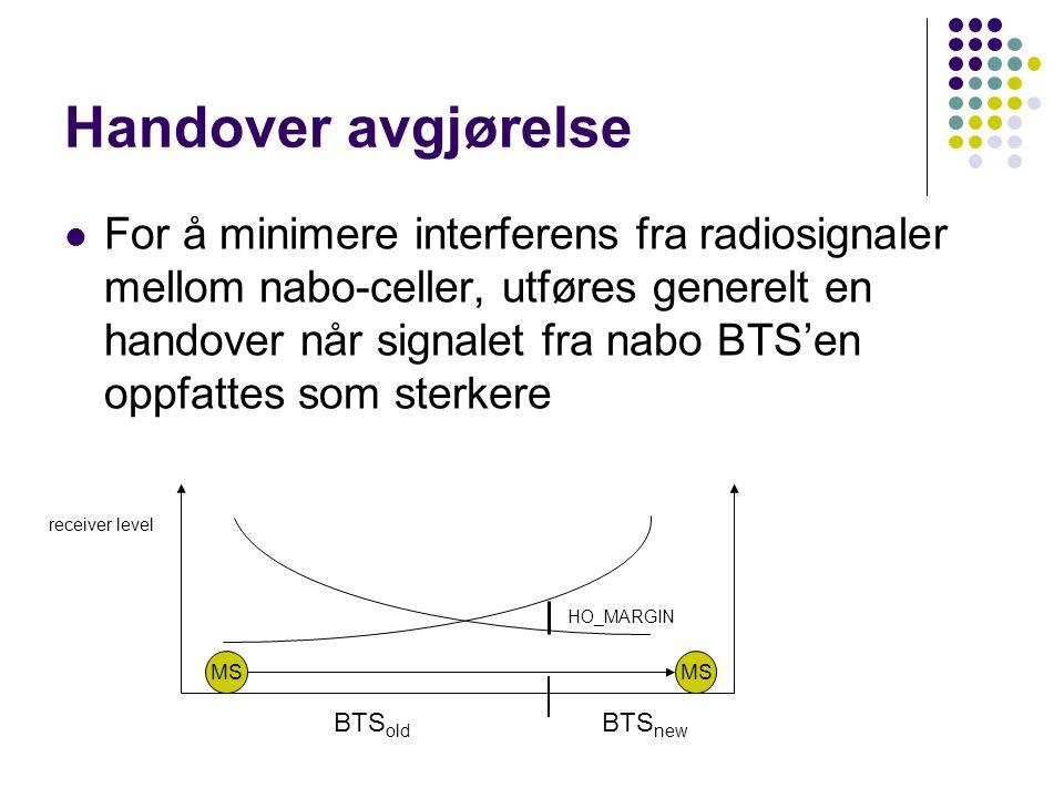 Handover avgjørelse  For å minimere interferens fra radiosignaler mellom nabo-celler, utføres generelt en handover når signalet fra nabo BTS'en oppfattes som sterkere MS HO_MARGIN BTS old BTS new receiver level