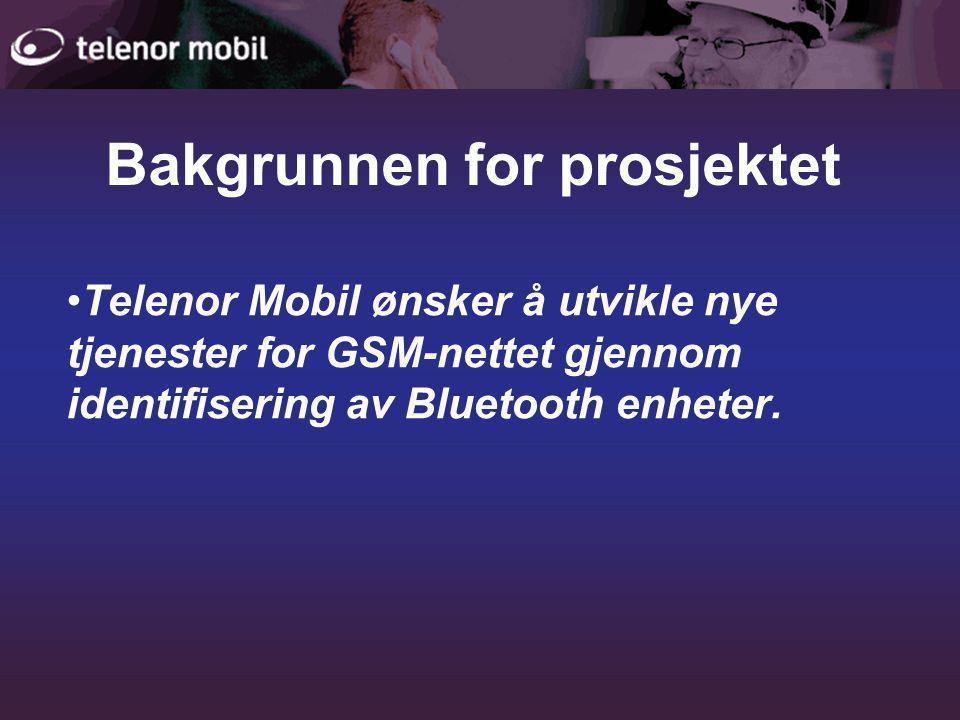 Bakgrunnen for prosjektet •Telenor Mobil ønsker å utvikle nye tjenester for GSM-nettet gjennom identifisering av Bluetooth enheter.