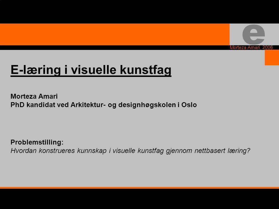 e Morteza Amari, 2006 E-læring i visuelle kunstfag Morteza Amari PhD kandidat ved Arkitektur- og designhøgskolen i Oslo Problemstilling: Hvordan konstrueres kunnskap i visuelle kunstfag gjennom nettbasert læring