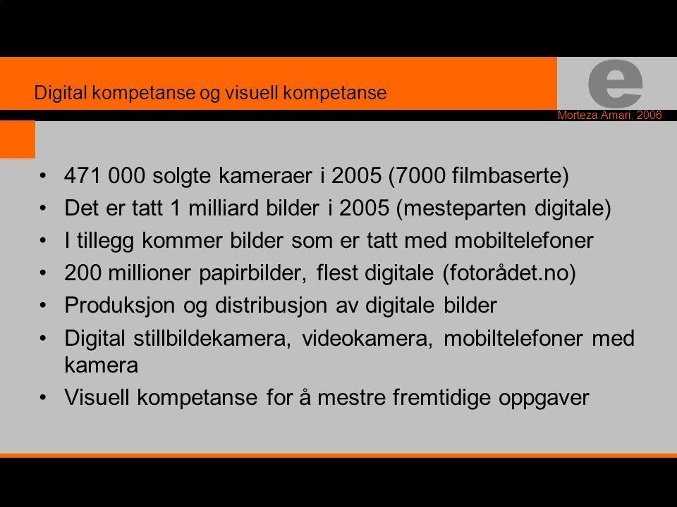 e Morteza Amari, 2006 •471 000 solgte kameraer i 2005 (7000 filmbaserte) •Det er tatt 1 milliard bilder i 2005 (mesteparten digitale) •I tillegg kommer bilder som er tatt med mobiltelefoner •200 millioner papirbilder, flest digitale (fotorådet.no) •Produksjon og distribusjon av digitale bilder •Digital stillbildekamera, videokamera, mobiltelefoner med kamera •Visuell kompetanse for å mestre fremtidige oppgaver Digital kompetanse og visuell kompetanse