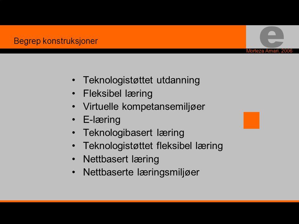 e Morteza Amari, 2006 •Teknologistøttet utdanning •Fleksibel læring •Virtuelle kompetansemiljøer •E-læring •Teknologibasert læring •Teknologistøttet fleksibel læring •Nettbasert læring •Nettbaserte læringsmiljøer Begrep konstruksjoner