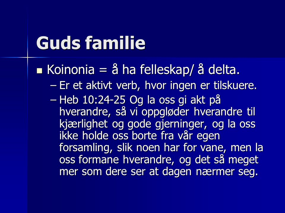 Guds familie  Koinonia = å ha felleskap/ å delta. –Er et aktivt verb, hvor ingen er tilskuere. –Heb 10:24-25 Og la oss gi akt på hverandre, så vi opp