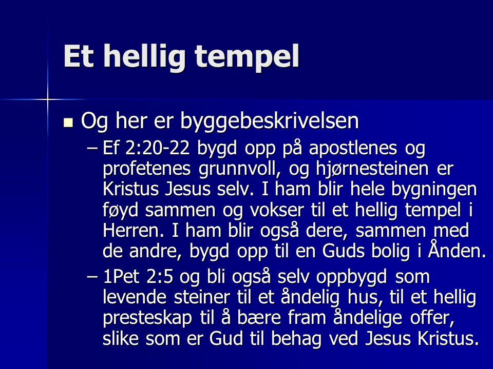 Et hellig tempel  Og her er byggebeskrivelsen –Ef 2:20-22 bygd opp på apostlenes og profetenes grunnvoll, og hjørnesteinen er Kristus Jesus selv. I h